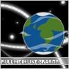 You Pull me In Like Gravity